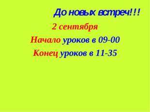 До новых встреч!!! 2 сентября Начало уроков в 09-00 Конец уроков в 11-35