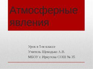 Атмосферные явления Урок в 5-м классе Учитель Щекодько А.В. МБОУ г. Иркутска