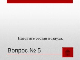 Вопрос № 5 Назовите состав воздуха.