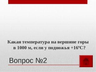 Вопрос №2 Какая температура на вершине горы в 1000 м, если у подножья +16ºС?