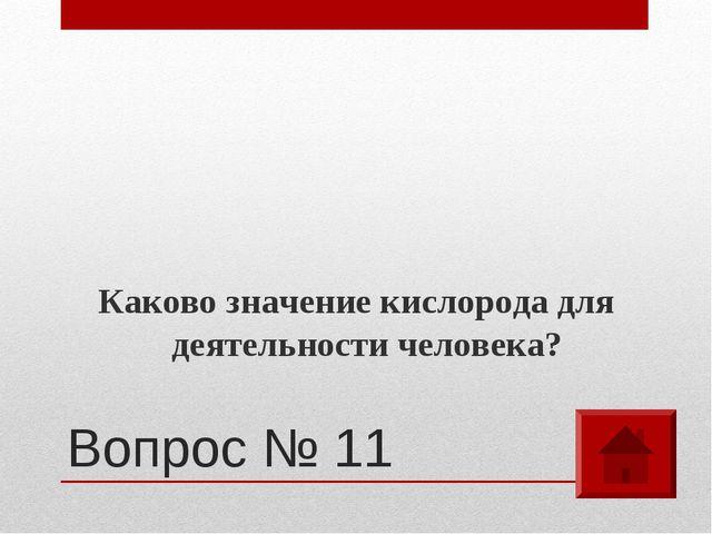 Вопрос № 11 Каково значение кислорода для деятельности человека?