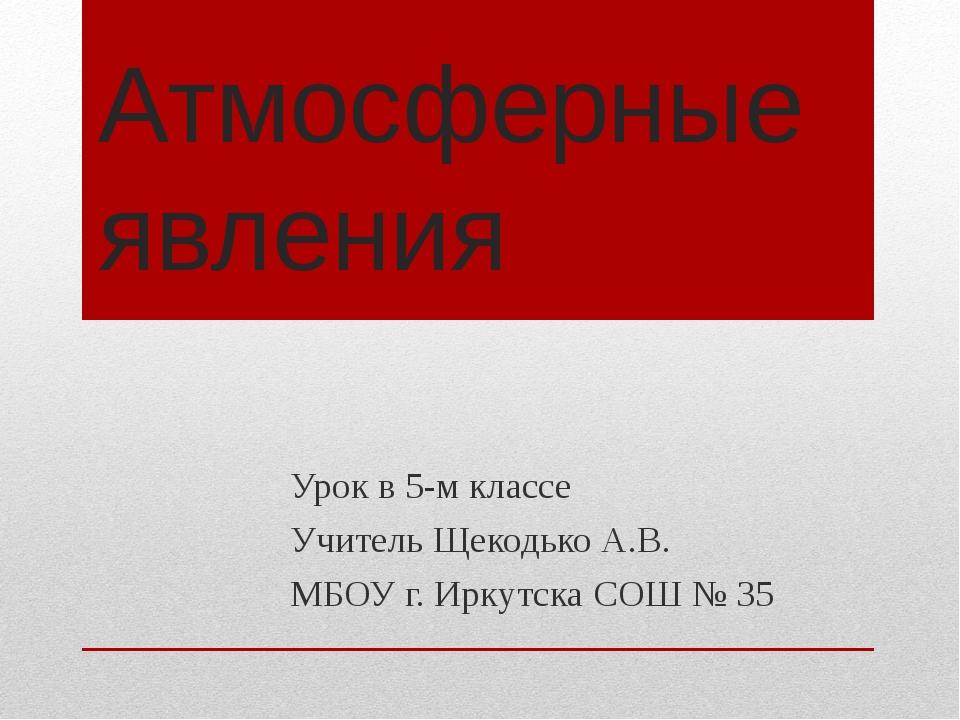 Атмосферные явления Урок в 5-м классе Учитель Щекодько А.В. МБОУ г. Иркутска...