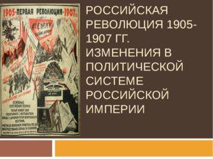 ПЕРВАЯ РОССИЙСКАЯ РЕВОЛЮЦИЯ 1905-1907 ГГ. ИЗМЕНЕНИЯ В ПОЛИТИЧЕСКОЙ СИСТЕМЕ РО
