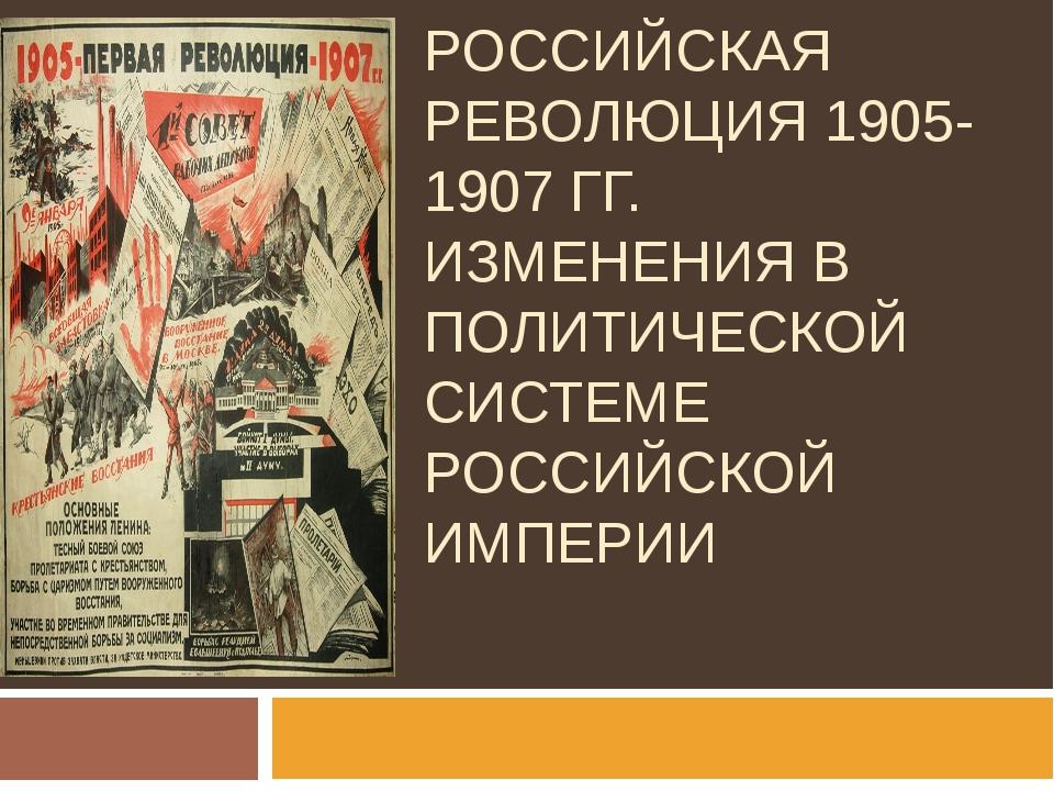 ПЕРВАЯ РОССИЙСКАЯ РЕВОЛЮЦИЯ 1905-1907 ГГ. ИЗМЕНЕНИЯ В ПОЛИТИЧЕСКОЙ СИСТЕМЕ РО...