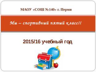 2015/16 учебный год Мы – спортивный пятый класс!! МАОУ «СОШ №140» г. Перми