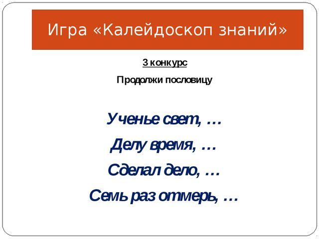 3 конкурс Продолжи пословицу Ученье свет, … Делу время, … Сделал дело, … Семь...