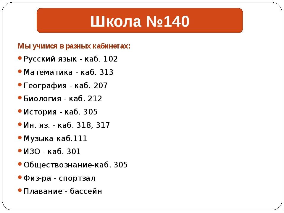 Мы учимся в разных кабинетах: Русский язык - каб. 102 Математика - каб. 313...