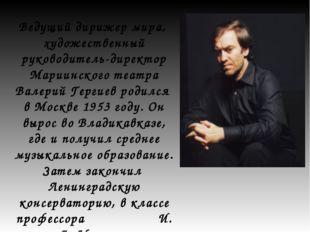 Ведущий дирижер мира, художественный руководитель-директор Мариинского театра