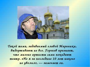 Такой темп, задаваемый главой Мариинки, выдерживают не все. Гергиев признает,