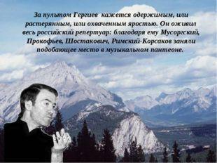 . За пультом Гергиев кажется одержимым, или растерянным, или охваченным ярост