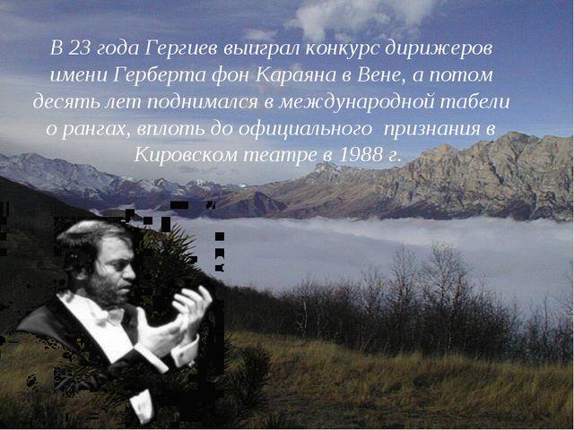 В 23 года Гергиев выиграл конкурс дирижеров имени Герберта фон Караяна в Вене...