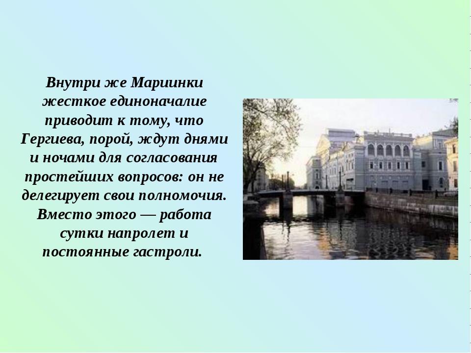 Внутри же Мариинки жесткое единоначалие приводит к тому, что Гергиева, порой...
