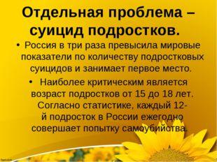 Отдельная проблема – суицид подростков.  Россия втри раза превыс