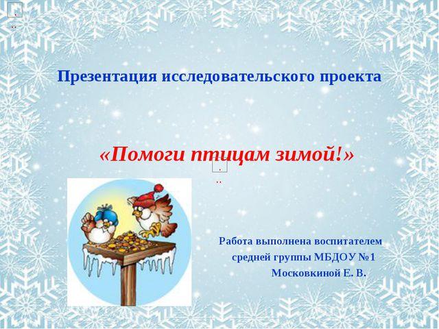 Презентация исследовательского проекта «Помоги птицам зимой!» Работа выполнен...