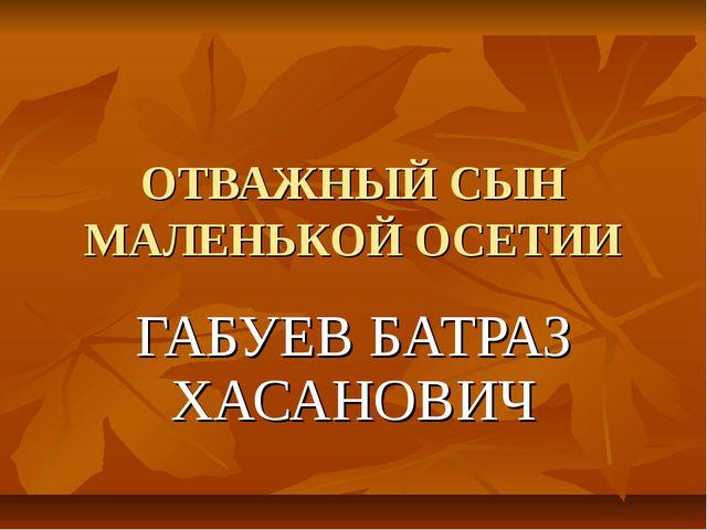 ОТВАЖНЫЙ СЫН МАЛЕНЬКОЙ ОСЕТИИ ГАБУЕВ БАТРАЗ ХАСАНОВИЧ