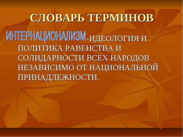 СЛОВАРЬ ТЕРМИНОВ -ИДЕОЛОГИЯ И ПОЛИТИКА РАВЕНСТВА И СОЛИДАРНОСТИ ВСЕХ НАРОДОВ...