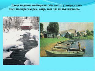 Люди издавна выбирали себе место у воды, сели- лись по берегам рек, озёр, та