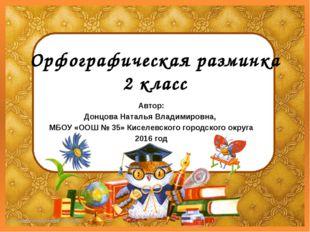 Орфографическая разминка 2 класс Автор: Донцова Наталья Владимировна, МБОУ «О