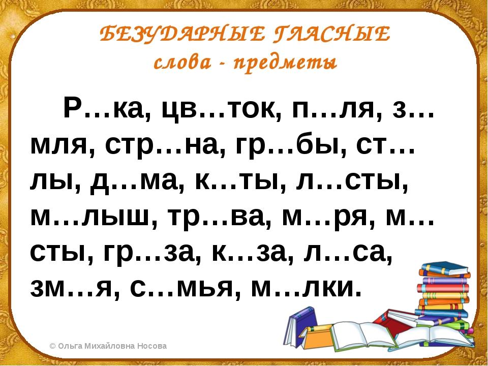 БЕЗУДАРНЫЕ ГЛАСНЫЕ слова - предметы Р…ка, цв…ток, п…ля, з…мля, стр…на, гр…бы,...