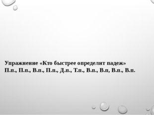 Упражнение «Кто быстрее определит падеж» П.п., П.п., В.п., П.п., Д.п., Т.п.,