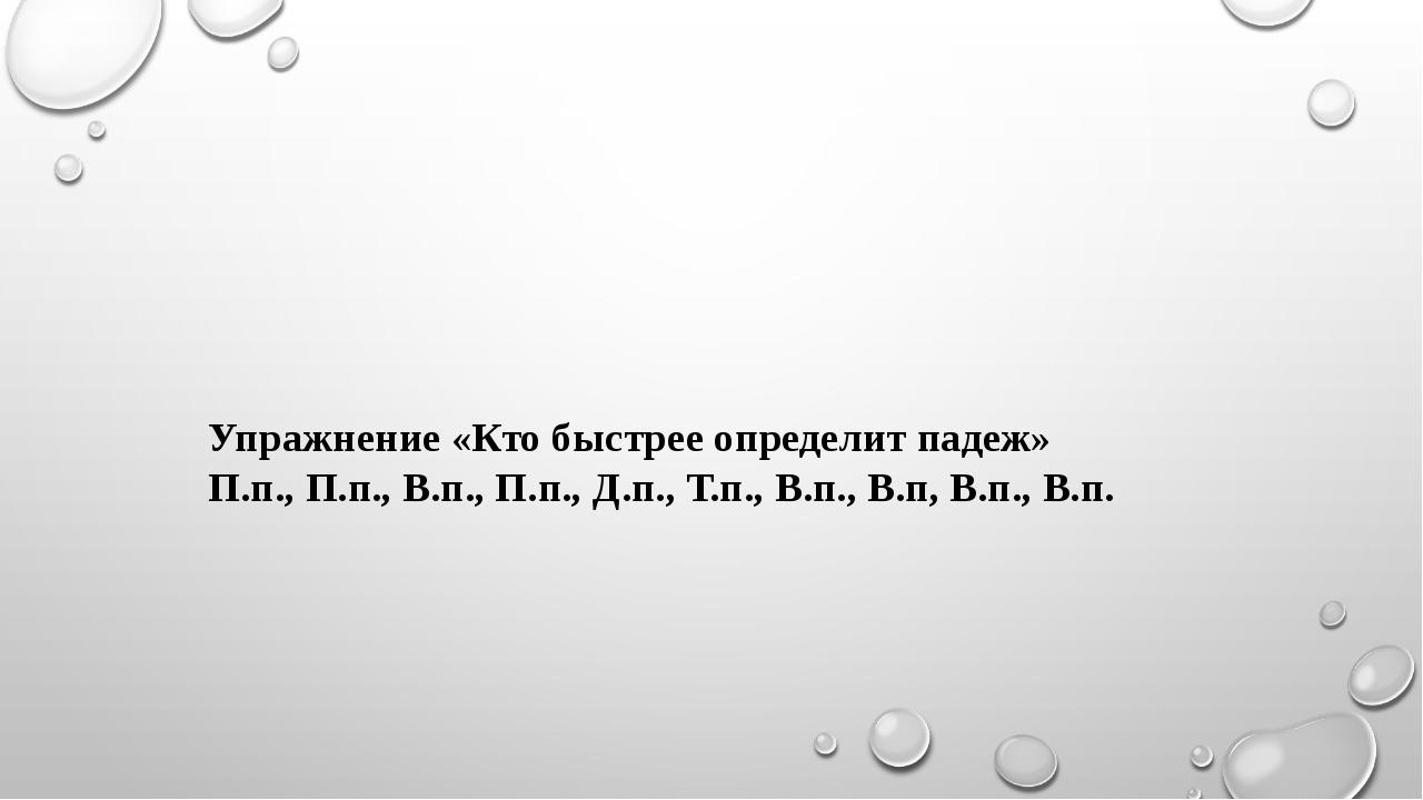 Упражнение «Кто быстрее определит падеж» П.п., П.п., В.п., П.п., Д.п., Т.п.,...