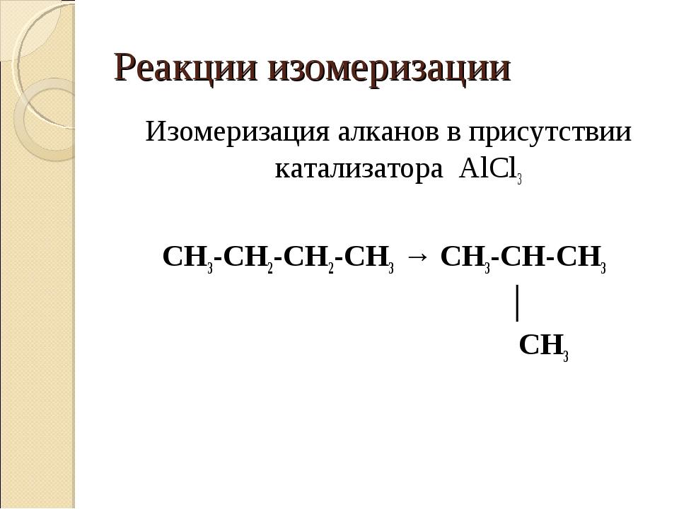Реакции изомеризации Изомеризация алканов в присутствии катализатора AlCl3 CH...