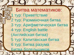 Битва математиков: 1 тур: Приветствие 2 тур: Разминочная битва 3 тур: Арифмет