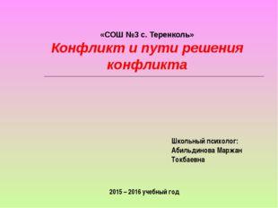 «СОШ №3 с. Теренколь» Конфликт и пути решения конфликта Школьный психолог: А