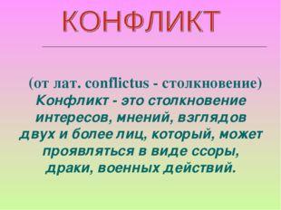 (от лат. conflictus - столкновение) Конфликт - это столкновение интересов,м