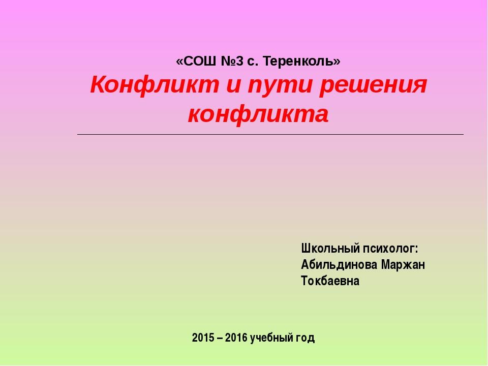 «СОШ №3 с. Теренколь» Конфликт и пути решения конфликта Школьный психолог: А...