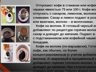 Отпускают кофе в стаканах или кофейных чашках емкостью 75 или 100 г. Кофе мож