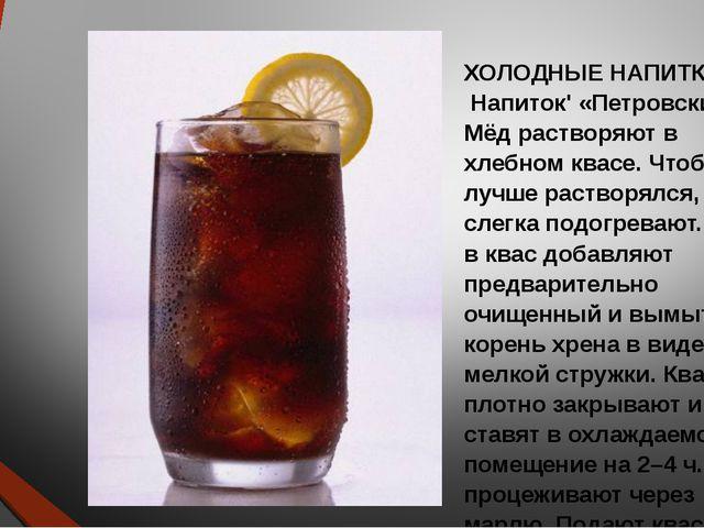 ХОЛОДНЫЕ НАПИТКИ Напиток' «Петровский». Мёд растворяют в хлебном квасе. Чтоб...