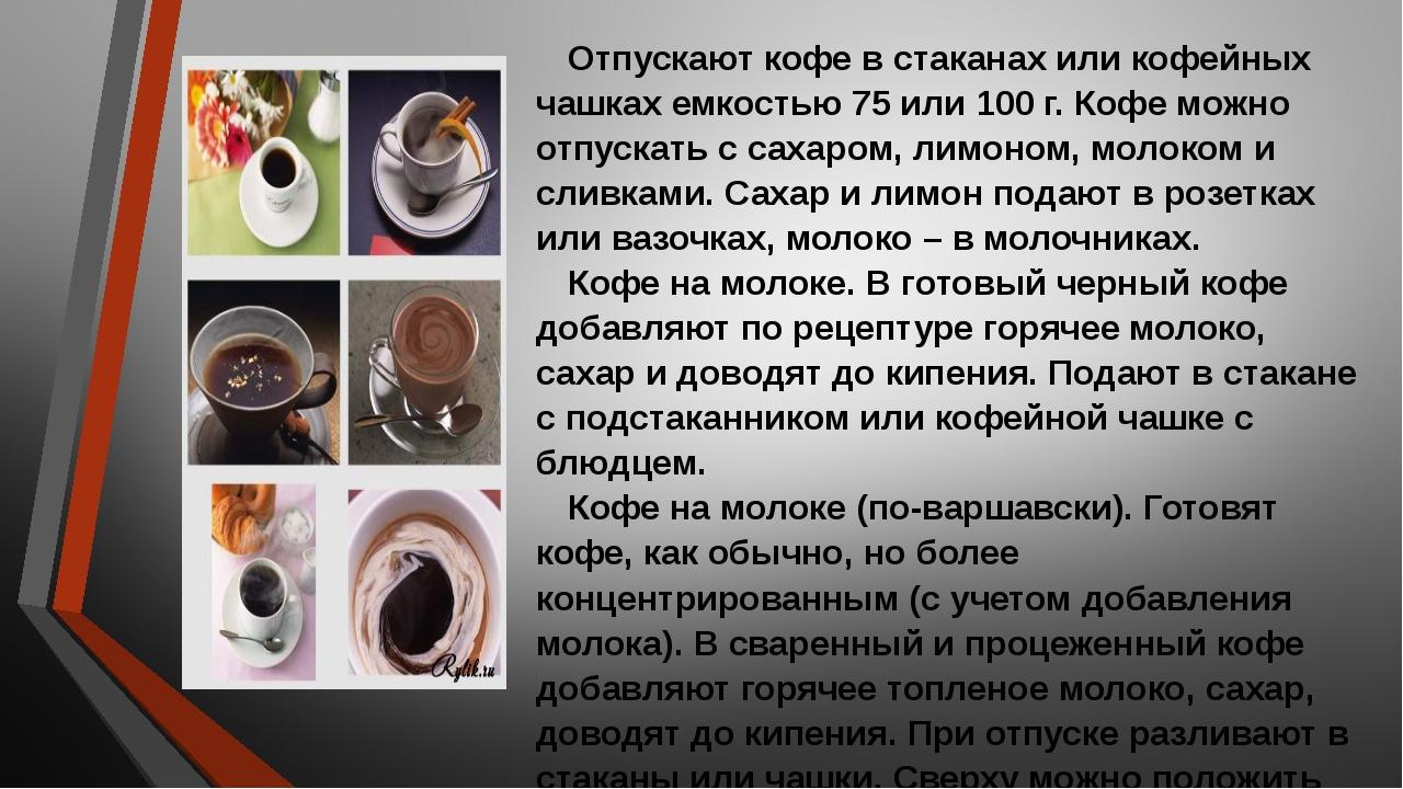 Отпускают кофе в стаканах или кофейных чашках емкостью 75 или 100 г. Кофе мож...