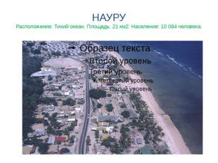 НАУРУ Расположение: Тихий океан. Площадь: 21 км2. Население: 10 084 человека.