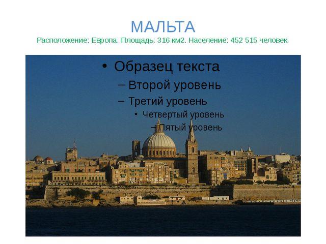 МАЛЬТА Расположение: Европа. Площадь: 316 км2. Население: 452 515 человек.