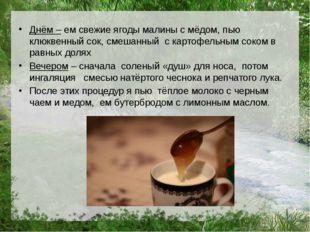 Днём – ем свежие ягоды малины с мёдом, пью клюквенный сок, смешанный с картоф
