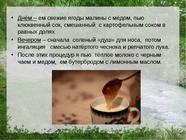Днём – ем свежие ягоды малины с мёдом, пью клюквенный сок, смешанный с картоф...