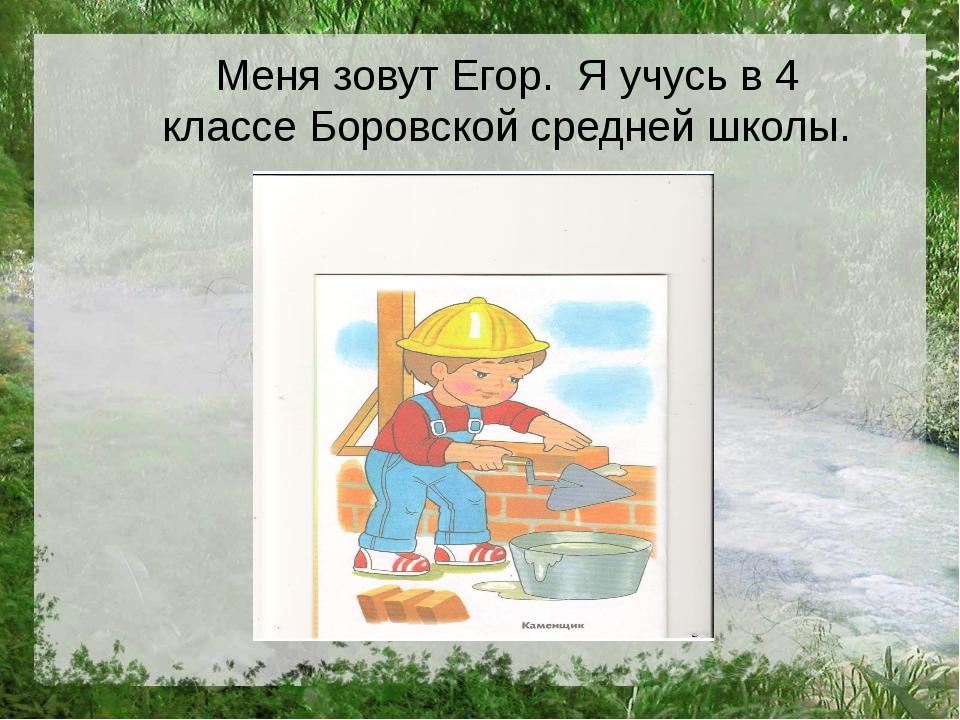 Меня зовут Егор. Я учусь в 4 классе Боровской средней школы.