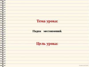 Тема урока: Падеж местоимений. Цель урока: Ekaterina050466