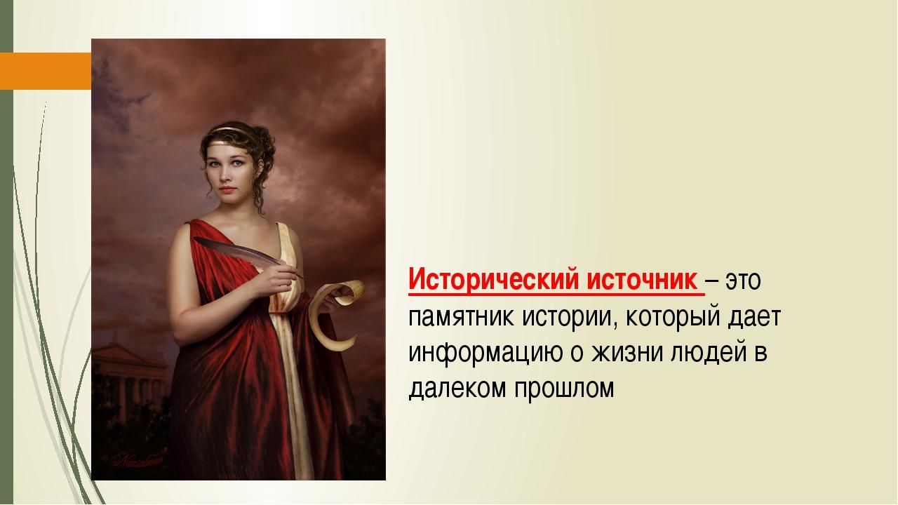 Исторический источник – это памятник истории, который дает информацию о жизн...