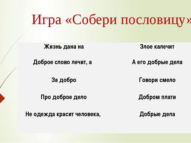 Игра «Собери пословицу» Жизнь дана на Злое калечит Доброе слово лечит, а А ег...