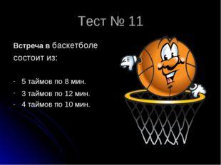 Тест № 11 Встреча в баскетболе состоит из: 5 таймов по 8 мин. 3 таймов по 12