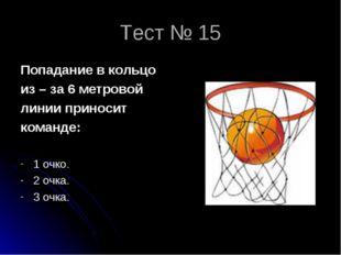 Тест № 15 Попадание в кольцо из – за 6 метровой линии приносит команде: 1 очк