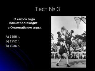 Тест № 3 С какого года баскетбол входит в Олимпийские игры. А) 1896 г. Б) 195