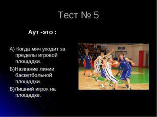 Тест № 5 Аут -это : А) Когда мяч уходит за пределы игровой площадки. Б)Назван