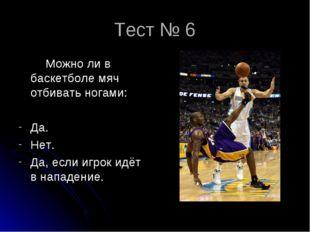 Тест № 6 Можно ли в баскетболе мяч отбивать ногами: Да. Нет. Да, если игрок и