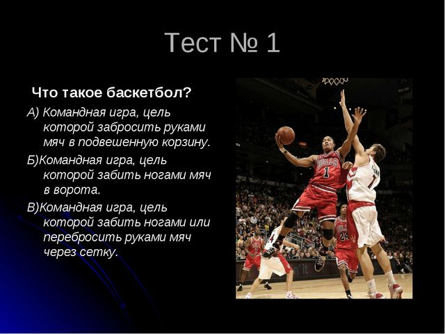 Тест № 1 Что такое баскетбол? А) Командная игра, цель которой забросить рукам...