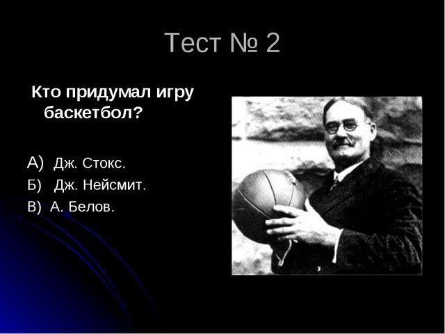 Тест № 2 Кто придумал игру баскетбол? А) Дж. Стокс. Б) Дж. Нейсмит. В) А. Бел...