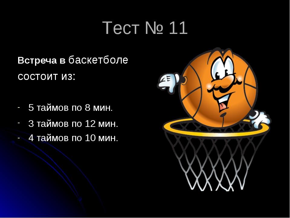 Тест № 11 Встреча в баскетболе состоит из: 5 таймов по 8 мин. 3 таймов по 12...