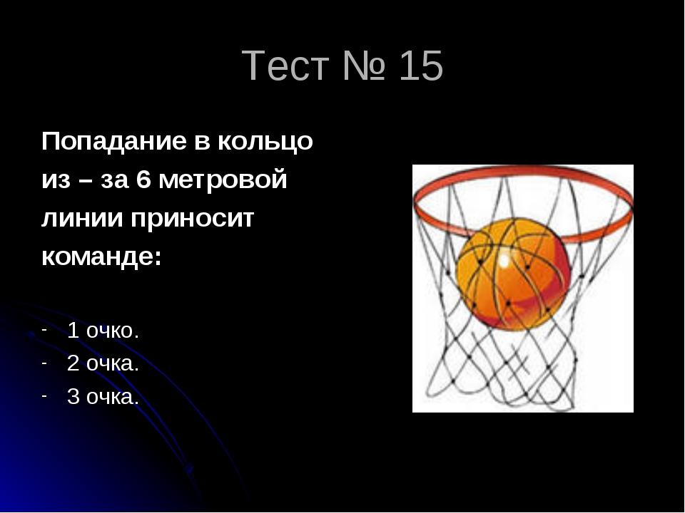 Тест № 15 Попадание в кольцо из – за 6 метровой линии приносит команде: 1 очк...